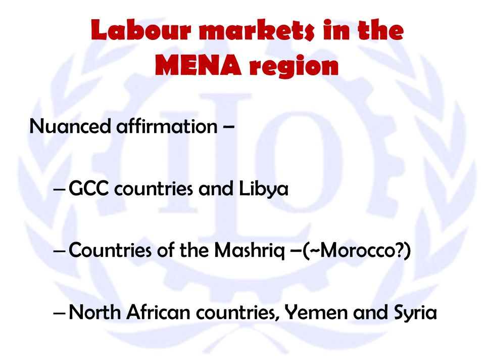 Labour markets in the MENA region Nuanced affirmation – – GCC countries and Libya – Countries of the Mashriq –(~Morocco ) – North African countries, Yemen and Syria