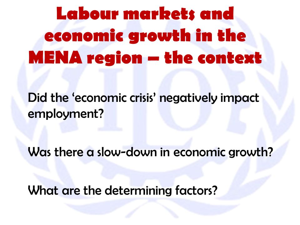 Labour markets and economic growth in the MENA region – the context Did the 'economic crisis' negatively impact employment.