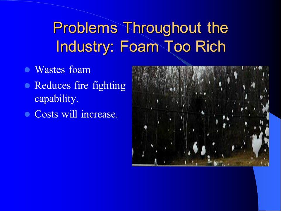 Problems Throughout the Industry Foam Too Rich Foam Too Lean Valve failure Air Line failure Dry Chemical system failure.