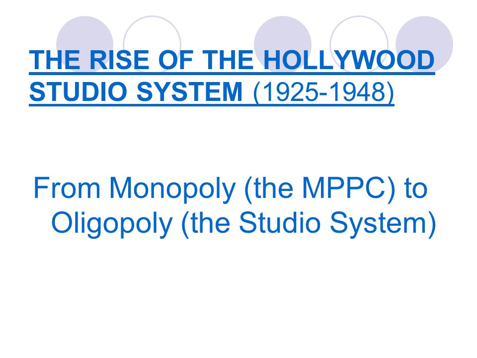 THE RISE OF THE HOLLYWOOD STUDIO SYSTEM (1925-1948) From Monopoly (the MPPC) to Oligopoly (the Studio System)