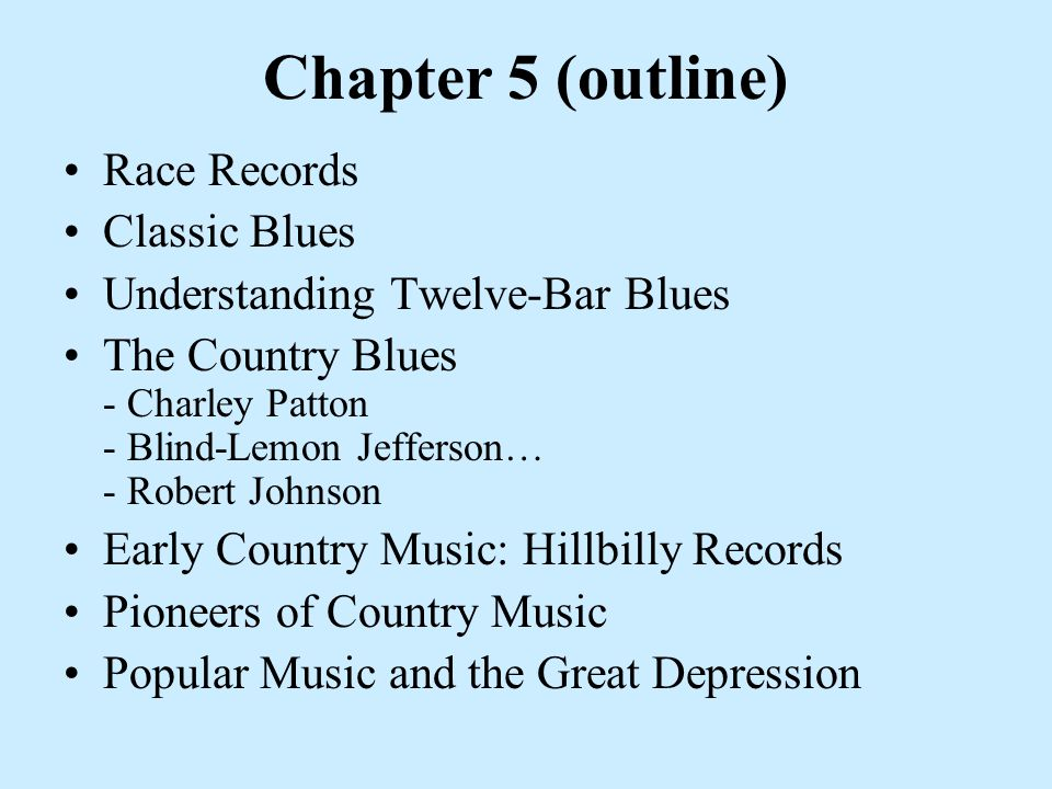 Chapter 5 (outline) Race Records Classic Blues Understanding Twelve-Bar Blues The Country Blues - Charley Patton - Blind-Lemon Jefferson… - Robert Johnson Early Country Music: Hillbilly Records Pioneers of Country Music Popular Music and the Great Depression