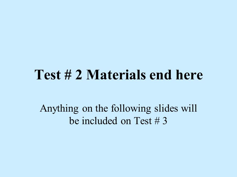 Test # 2 Materials end here Anything on the following slides will be included on Test # 3