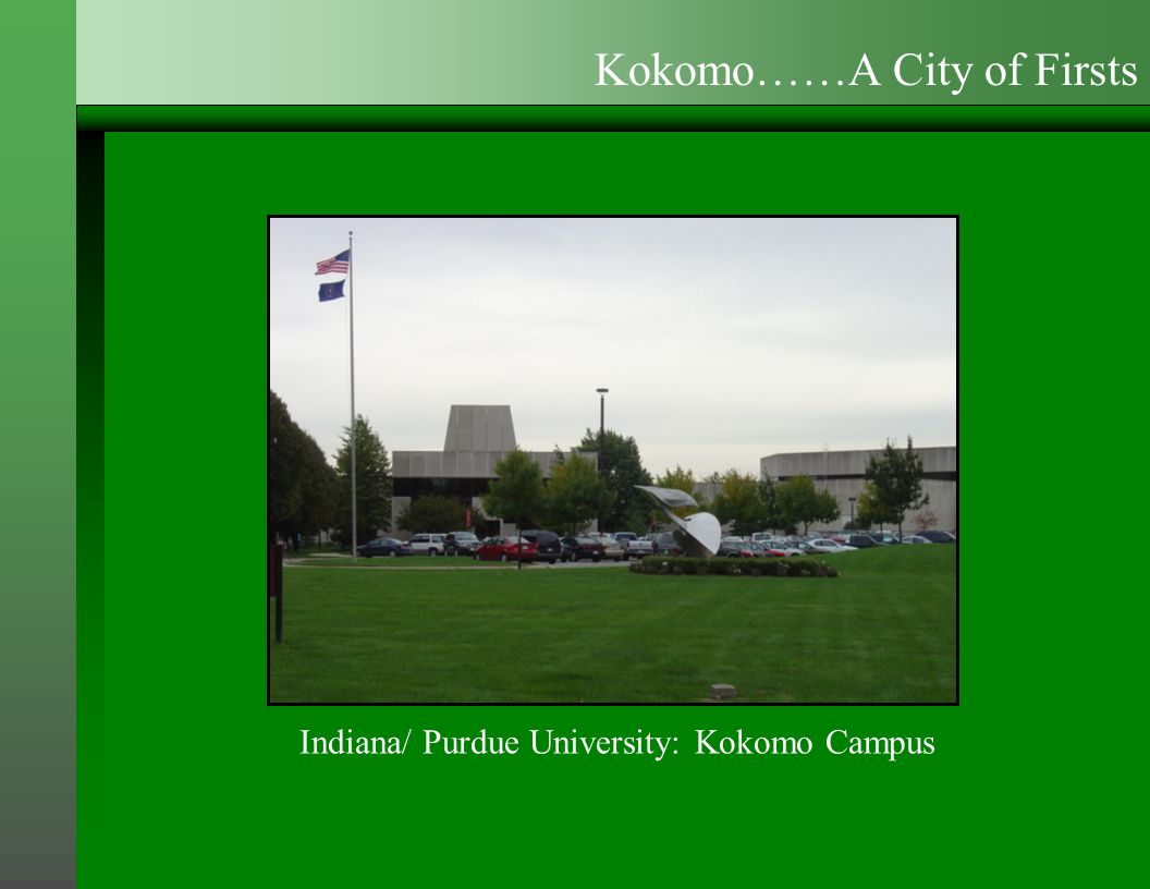 Indiana/ Purdue University: Kokomo Campus Kokomo……A City of Firsts