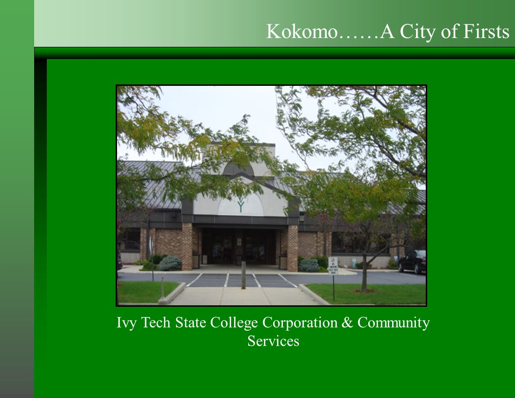 Ivy Tech State College Corporation & Community Services Kokomo……A City of Firsts