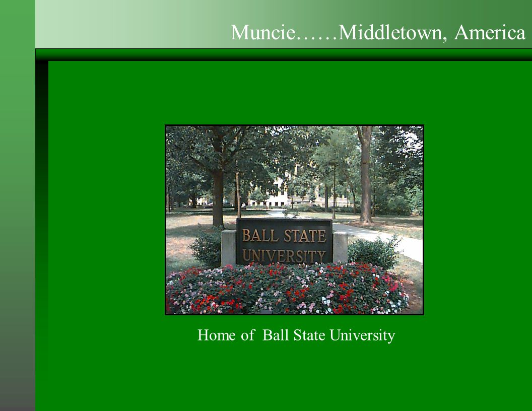 Home of Ball State University Muncie……Middletown, America
