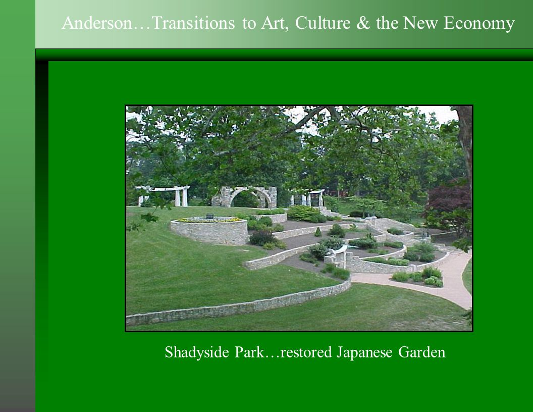 Shadyside Park…restored Japanese Garden Anderson…Transitions to Art, Culture & the New Economy