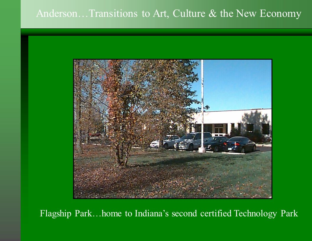 Flagship Park…home to Indiana's second certified Technology Park Anderson…Transitions to Art, Culture & the New Economy