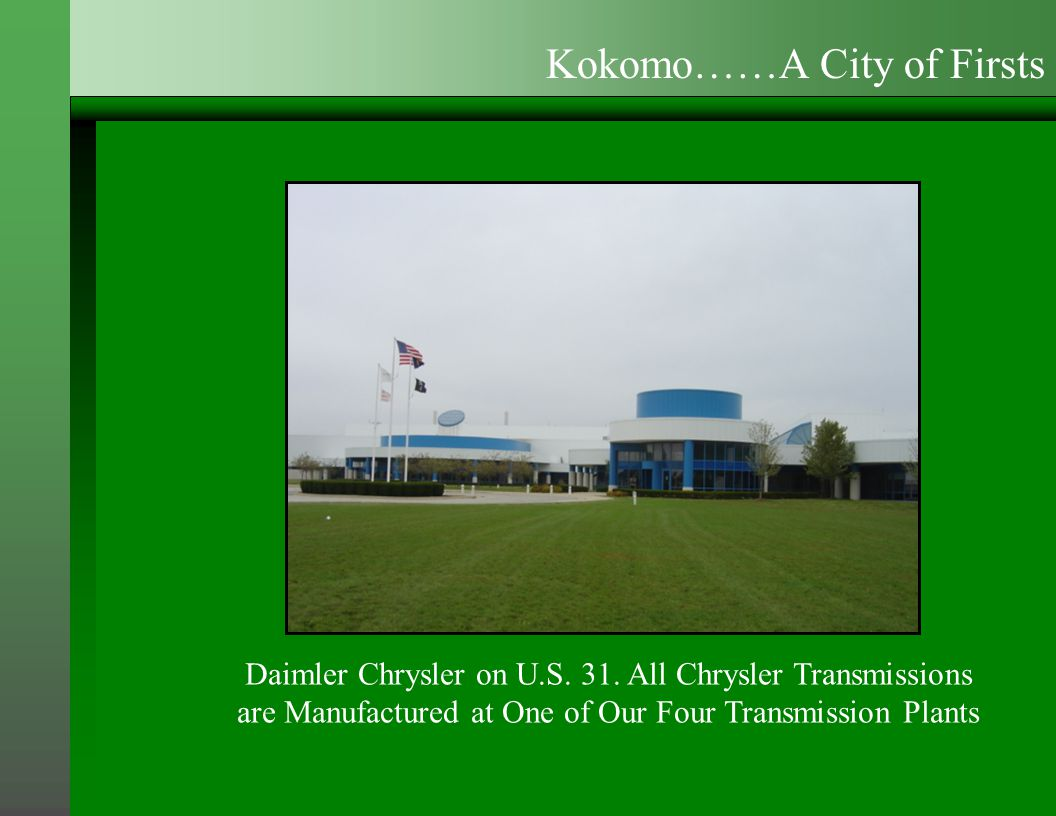 Daimler Chrysler on U.S. 31. All Chrysler Transmissions are Manufactured at One of Our Four Transmission Plants Kokomo……A City of Firsts