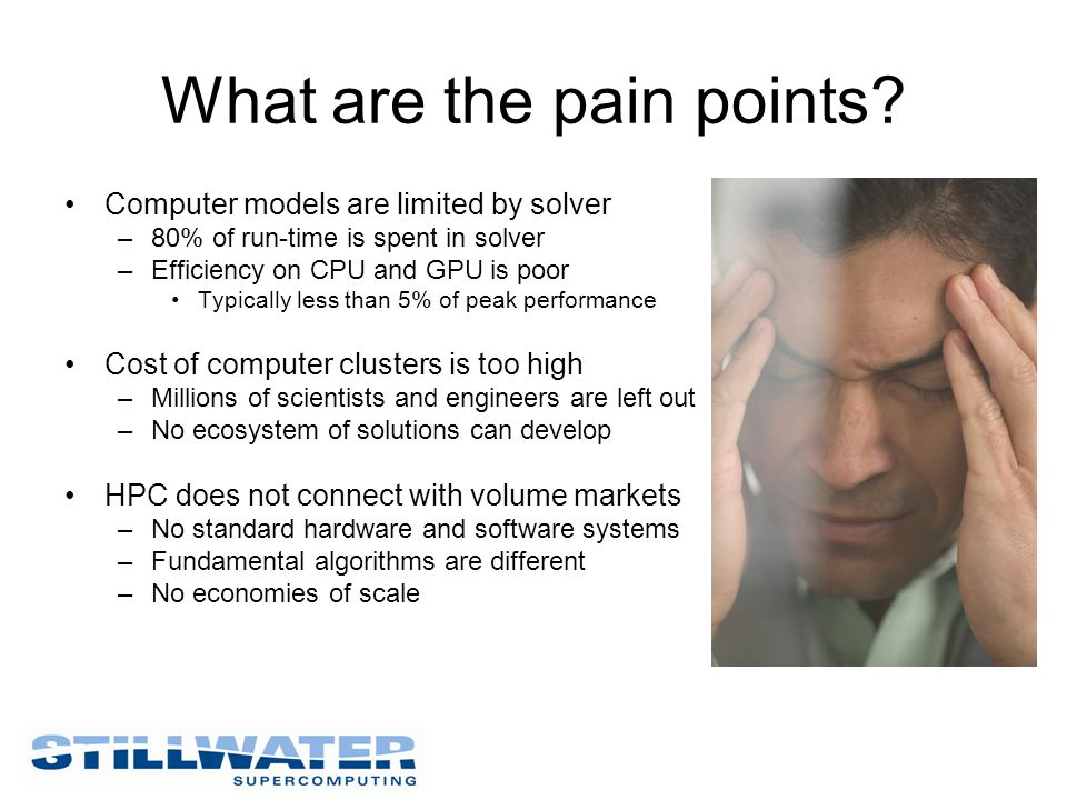 What are the pain points? Computer models are limited by solver –80% of run-time is spent in solver –Efficiency on CPU and GPU is poor Typically less
