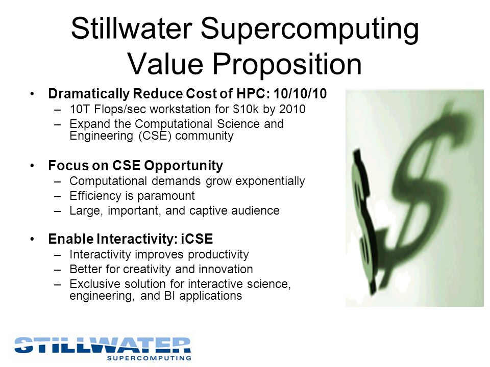 Stillwater Supercomputing Value Proposition Dramatically Reduce Cost of HPC: 10/10/10 –10T Flops/sec workstation for $10k by 2010 –Expand the Computat