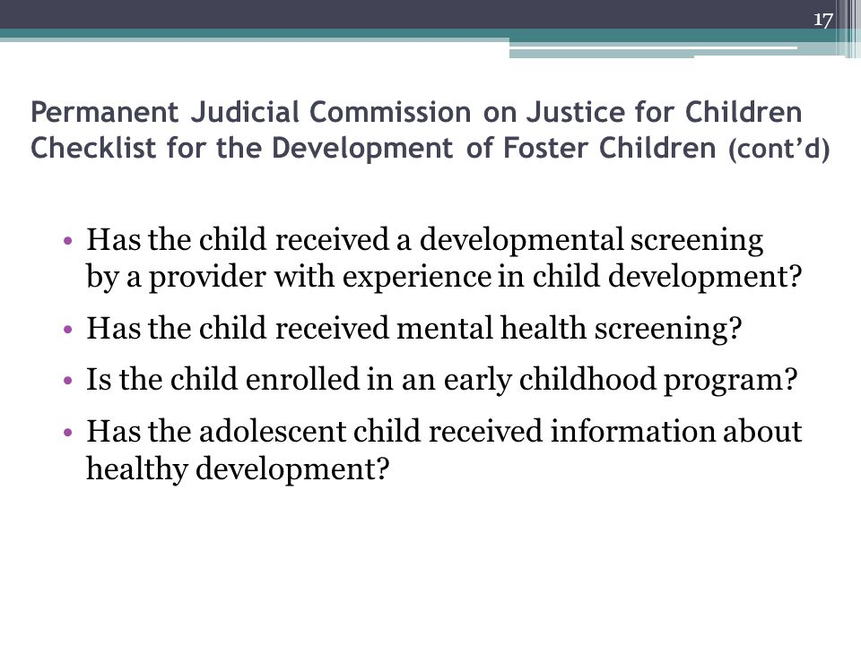 Permanent Judicial Commission on Justice for Children Checklist for the Development of Foster Children (cont'd) Has the child received a developmental screening by a provider with experience in child development.