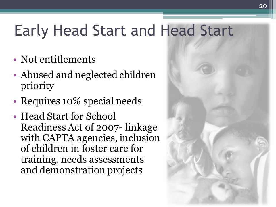 Early Head Start and Head Start Not entitlements Abused and neglected children priority Requires 10% special needs Head Start for School Readiness Act of linkage with CAPTA agencies, inclusion of children in foster care for training, needs assessments and demonstration projects 20