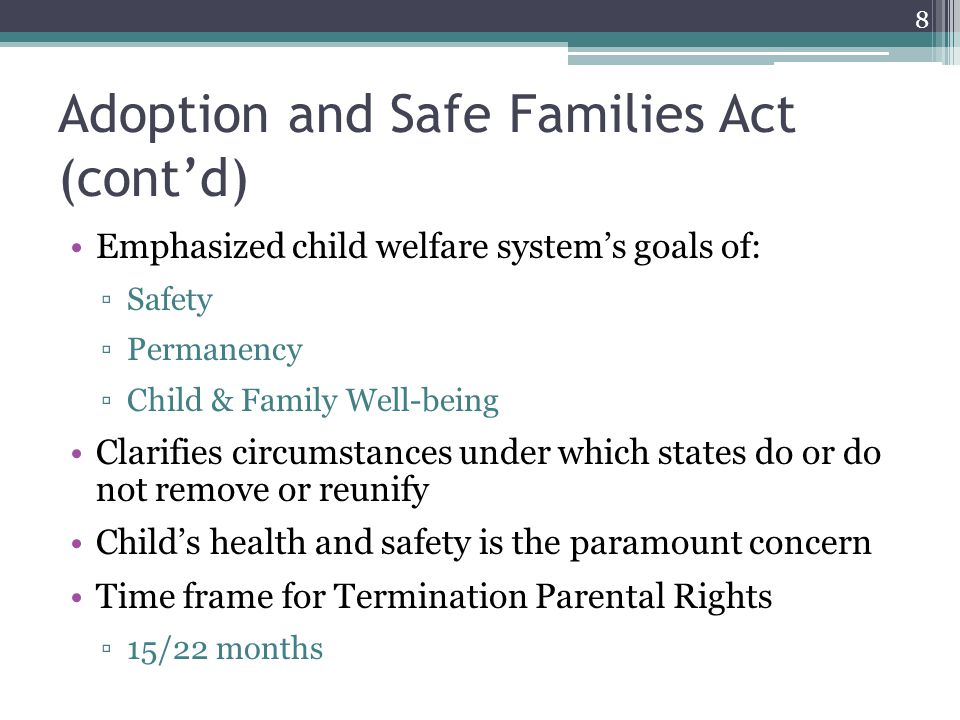 Adoption and Safe Families Act (cont'd) Emphasized child welfare system's goals of: ▫Safety ▫Permanency ▫Child & Family Well-being Clarifies circumstances under which states do or do not remove or reunify Child's health and safety is the paramount concern Time frame for Termination Parental Rights ▫15/22 months 8