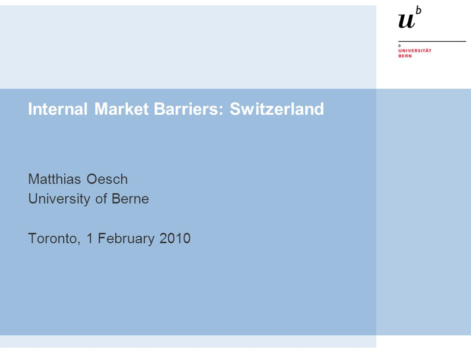 Internal Market Barriers: Switzerland Matthias Oesch University of Berne Toronto, 1 February 2010