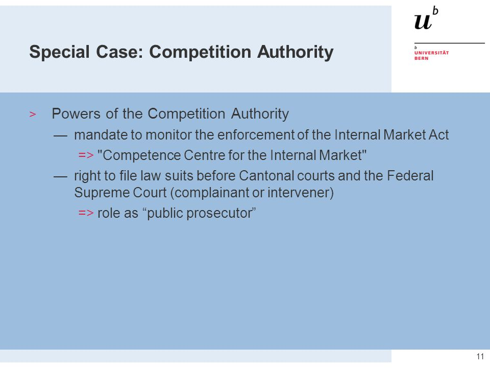 11 Special Case: Competition Authority  Powers of the Competition Authority —mandate to monitor the enforcement of the Internal Market Act => Competence Centre for the Internal Market —right to file law suits before Cantonal courts and the Federal Supreme Court (complainant or intervener) => role as public prosecutor