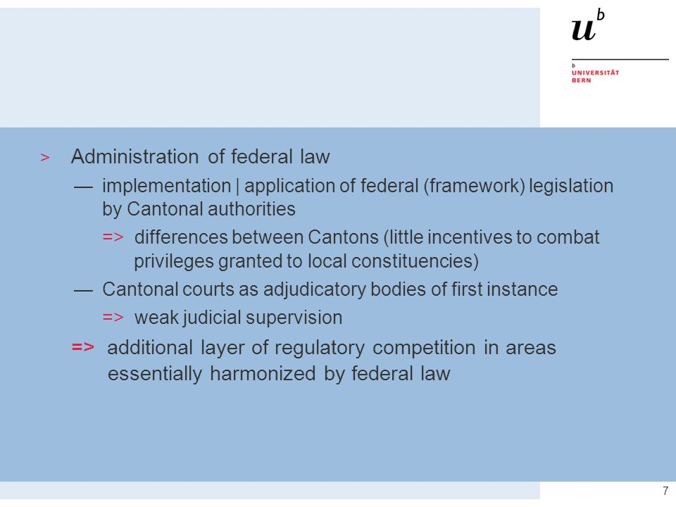 7  Administration of federal law —implementation | application of federal (framework) legislation by Cantonal authorities => differences between Cantons (little incentives to combat privileges granted to local constituencies) —Cantonal courts as adjudicatory bodies of first instance => weak judicial supervision => additional layer of regulatory competition in areas essentially harmonized by federal law