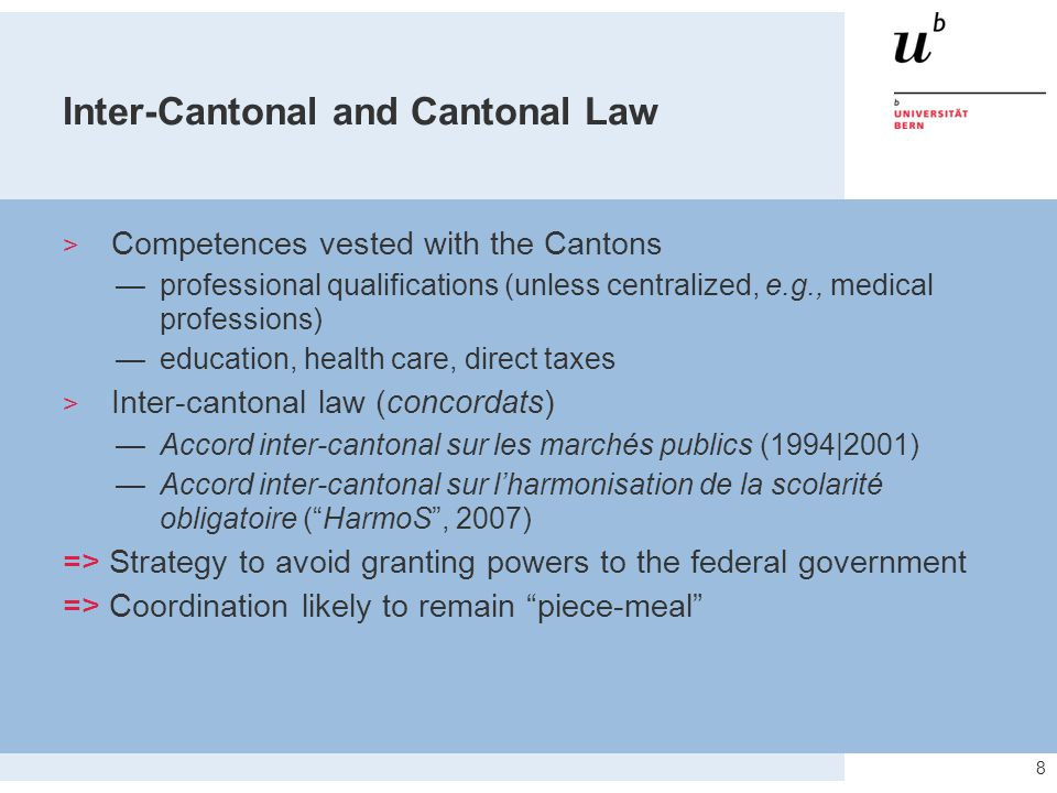 8 Inter-Cantonal and Cantonal Law  Competences vested with the Cantons —professional qualifications (unless centralized, e.g., medical professions) —education, health care, direct taxes  Inter-cantonal law (concordats) —Accord inter-cantonal sur les marchés publics (1994|2001) —Accord inter-cantonal sur l'harmonisation de la scolarité obligatoire ( HarmoS , 2007) => Strategy to avoid granting powers to the federal government => Coordination likely to remain piece-meal