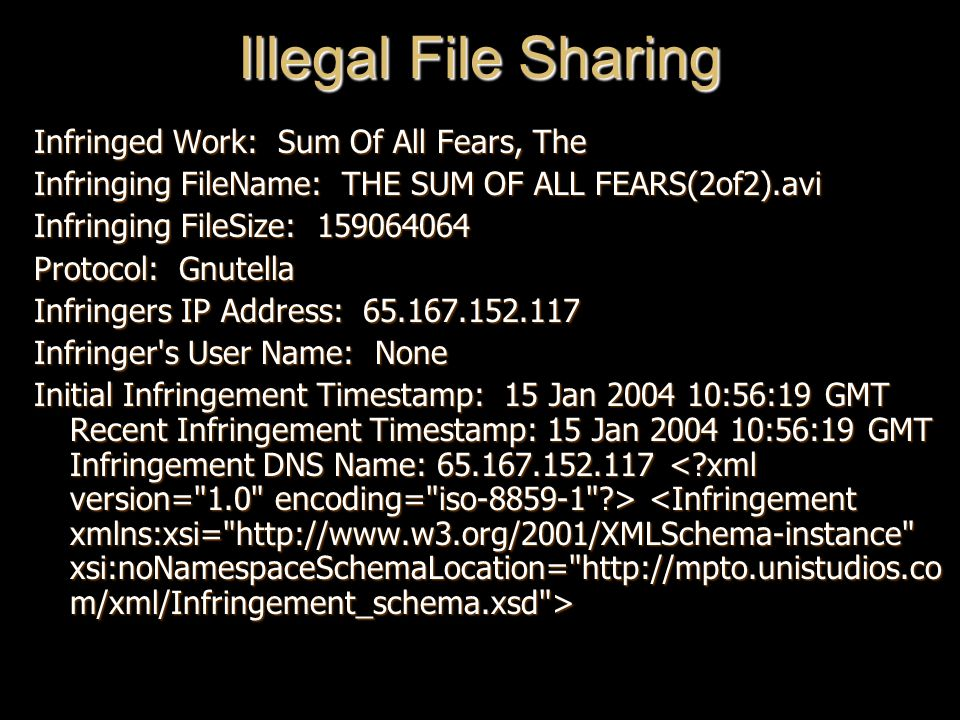 Illegal File Sharing Infringed Work: Sum Of All Fears, The Infringing FileName: THE SUM OF ALL FEARS(2of2).avi Infringing FileSize: 159064064 Protocol: Gnutella Infringers IP Address: 65.167.152.117 Infringer s User Name: None Initial Infringement Timestamp: 15 Jan 2004 10:56:19 GMT Recent Infringement Timestamp: 15 Jan 2004 10:56:19 GMT Infringement DNS Name: 65.167.152.117 Initial Infringement Timestamp: 15 Jan 2004 10:56:19 GMT Recent Infringement Timestamp: 15 Jan 2004 10:56:19 GMT Infringement DNS Name: 65.167.152.117