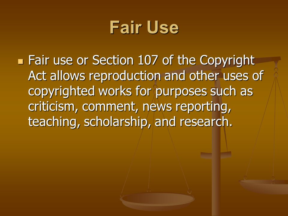 Fair Use Fair use or Section 107 of the Copyright Act allows reproduction and other uses of copyrighted works for purposes such as criticism, comment, news reporting, teaching, scholarship, and research.