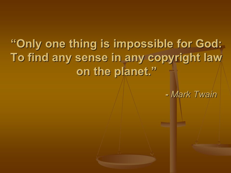 """Only one thing is impossible for God: To find any sense in any copyright law on the planet."" - Mark Twain"