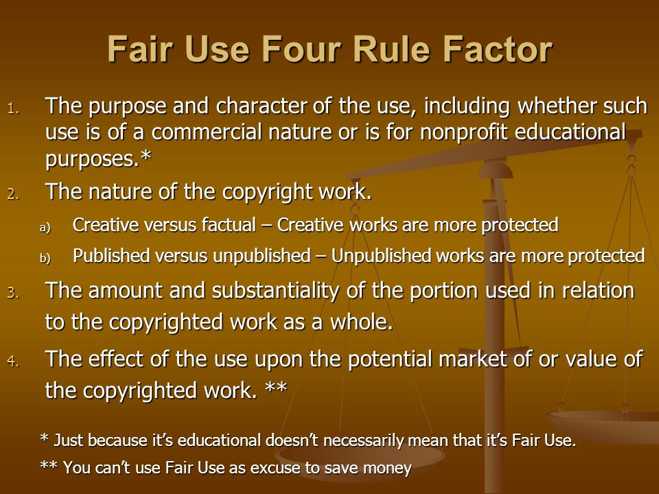 Fair Use Four Rule Factor 1. The purpose and character of the use, including whether such use is of a commercial nature or is for nonprofit educationa