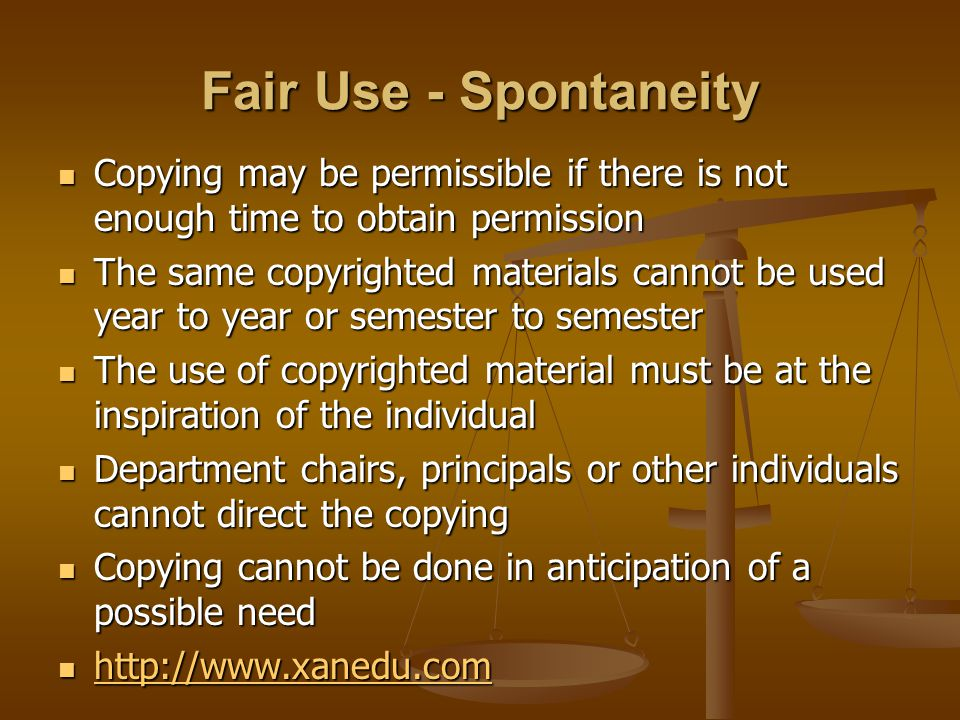 Fair Use - Spontaneity Copying may be permissible if there is not enough time to obtain permission Copying may be permissible if there is not enough time to obtain permission The same copyrighted materials cannot be used year to year or semester to semester The same copyrighted materials cannot be used year to year or semester to semester The use of copyrighted material must be at the inspiration of the individual The use of copyrighted material must be at the inspiration of the individual Department chairs, principals or other individuals cannot direct the copying Department chairs, principals or other individuals cannot direct the copying Copying cannot be done in anticipation of a possible need Copying cannot be done in anticipation of a possible need http://www.xanedu.com http://www.xanedu.com http://www.xanedu.com