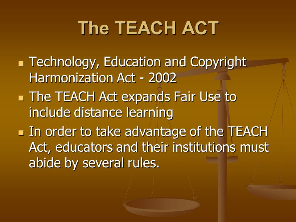 The TEACH ACT Technology, Education and Copyright Harmonization Act - 2002 Technology, Education and Copyright Harmonization Act - 2002 The TEACH Act expands Fair Use to include distance learning The TEACH Act expands Fair Use to include distance learning In order to take advantage of the TEACH Act, educators and their institutions must abide by several rules.