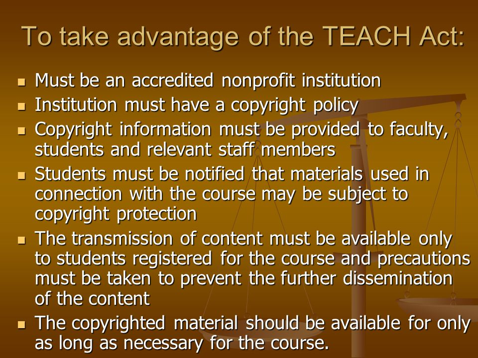To take advantage of the TEACH Act: Must be an accredited nonprofit institution Must be an accredited nonprofit institution Institution must have a co