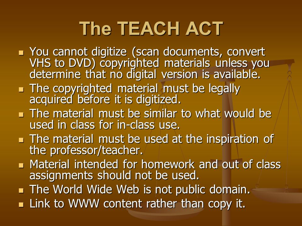 The TEACH ACT You cannot digitize (scan documents, convert VHS to DVD) copyrighted materials unless you determine that no digital version is available