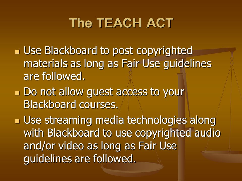 The TEACH ACT Use Blackboard to post copyrighted materials as long as Fair Use guidelines are followed.