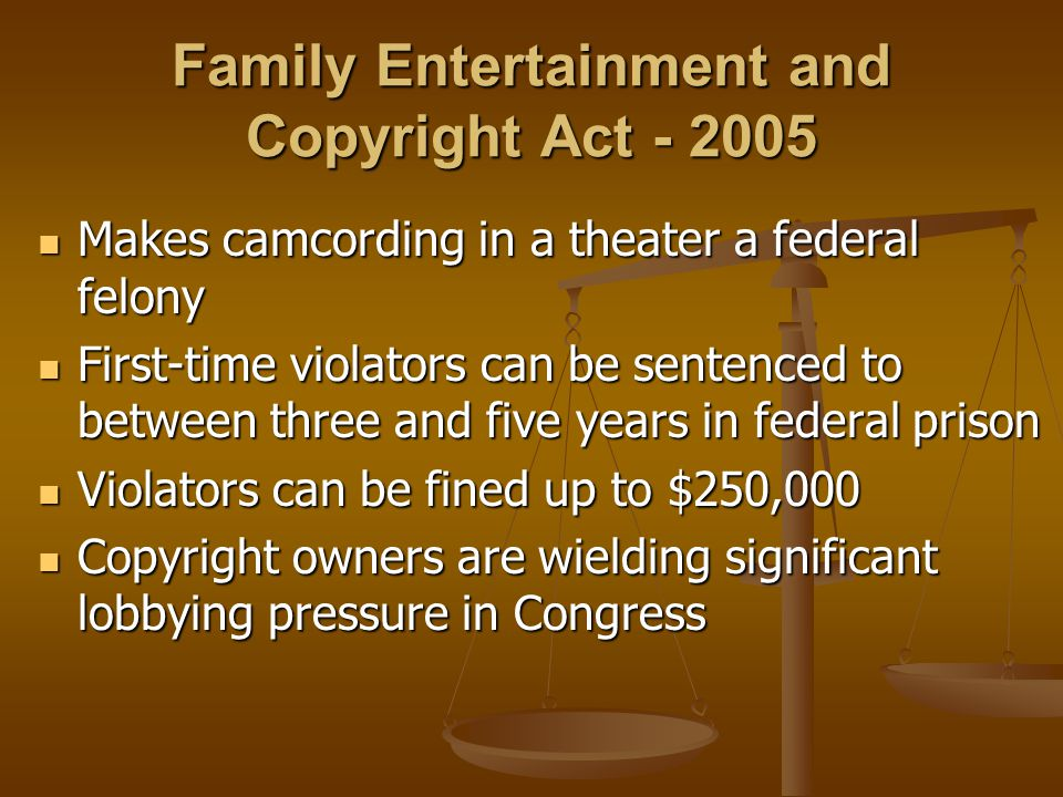 Family Entertainment and Copyright Act - 2005 Makes camcording in a theater a federal felony Makes camcording in a theater a federal felony First-time