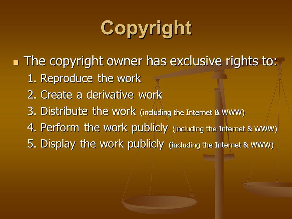 Copyright The copyright owner has exclusive rights to: The copyright owner has exclusive rights to: 1. Reproduce the work 2. Create a derivative work