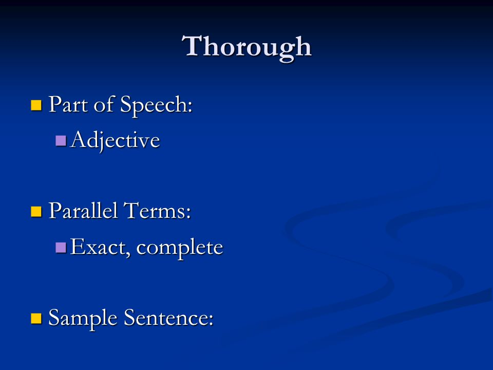 Thorough Part of Speech: Part of Speech: Adjective Adjective Parallel Terms: Parallel Terms: Exact, complete Exact, complete Sample Sentence: Sample Sentence: