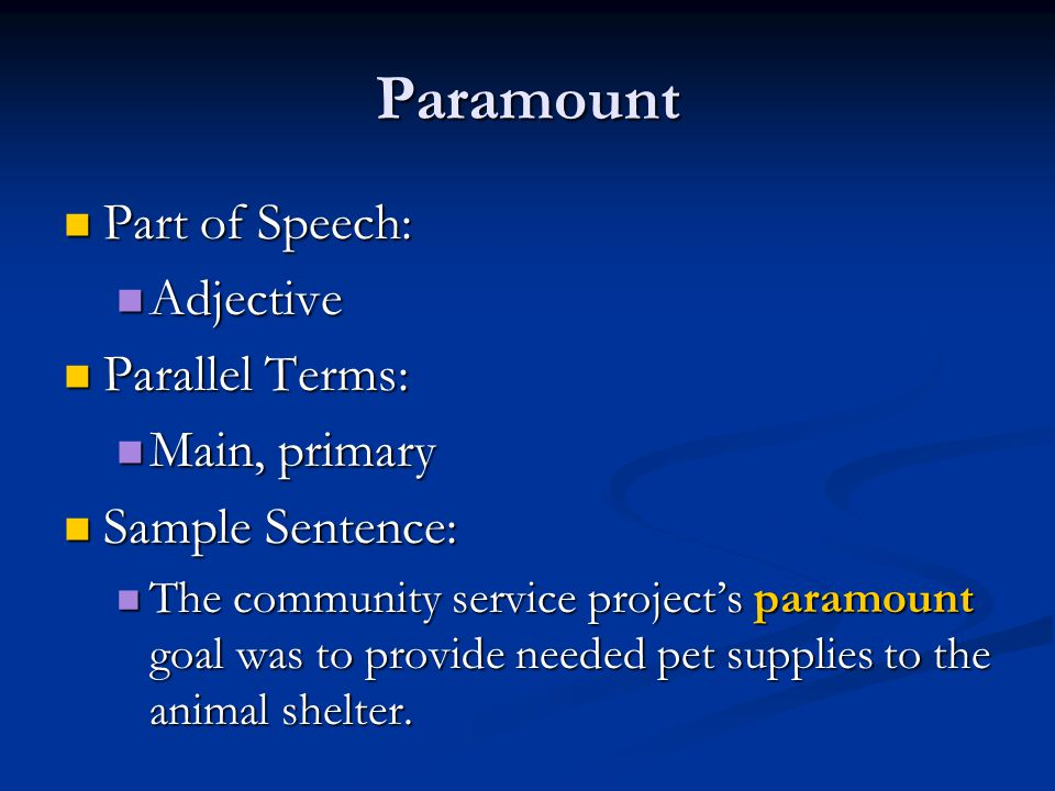 Paramount Part of Speech: Part of Speech: Adjective Adjective Parallel Terms: Parallel Terms: Main, primary Main, primary Sample Sentence: Sample Sentence: The community service project's paramount goal was to provide needed pet supplies to the animal shelter.