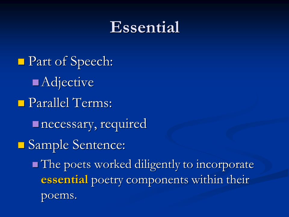 Essential Part of Speech: Part of Speech: Adjective Adjective Parallel Terms: Parallel Terms: necessary, required necessary, required Sample Sentence: Sample Sentence: The poets worked diligently to incorporate essential poetry components within their poems.