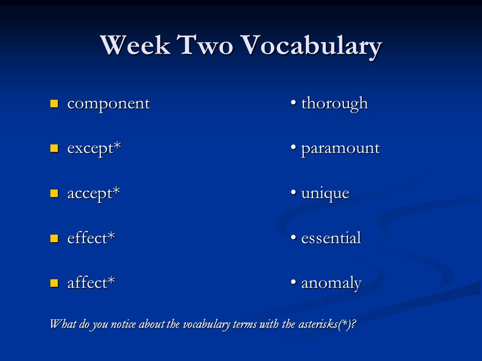 Week Two Vocabulary component thorough component thorough except* paramount except* paramount accept* unique accept* unique effect* essential effect* essential affect* anomaly affect* anomaly What do you notice about the vocabulary terms with the asterisks(*)