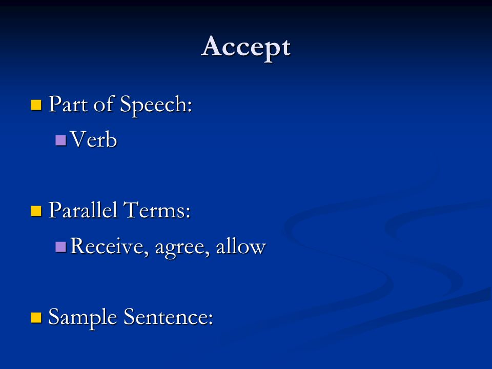 Accept Part of Speech: Part of Speech: Verb Verb Parallel Terms: Parallel Terms: Receive, agree, allow Receive, agree, allow Sample Sentence: Sample Sentence: