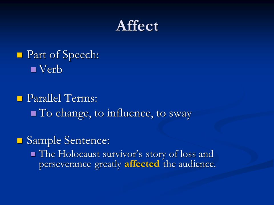 Affect Part of Speech: Part of Speech: Verb Verb Parallel Terms: Parallel Terms: To change, to influence, to sway To change, to influence, to sway Sample Sentence: Sample Sentence: The Holocaust survivor's story of loss and perseverance greatly affected the audience.