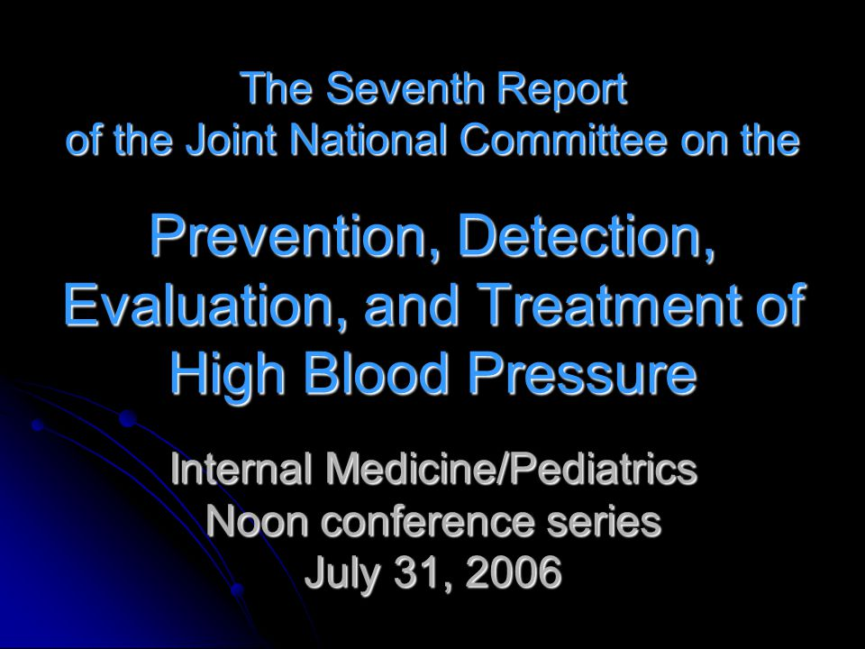 The Seventh Report of the Joint National Committee on the Prevention, Detection, Evaluation, and Treatment of High Blood Pressure Internal Medicine/Pediatrics Noon conference series July 31, 2006