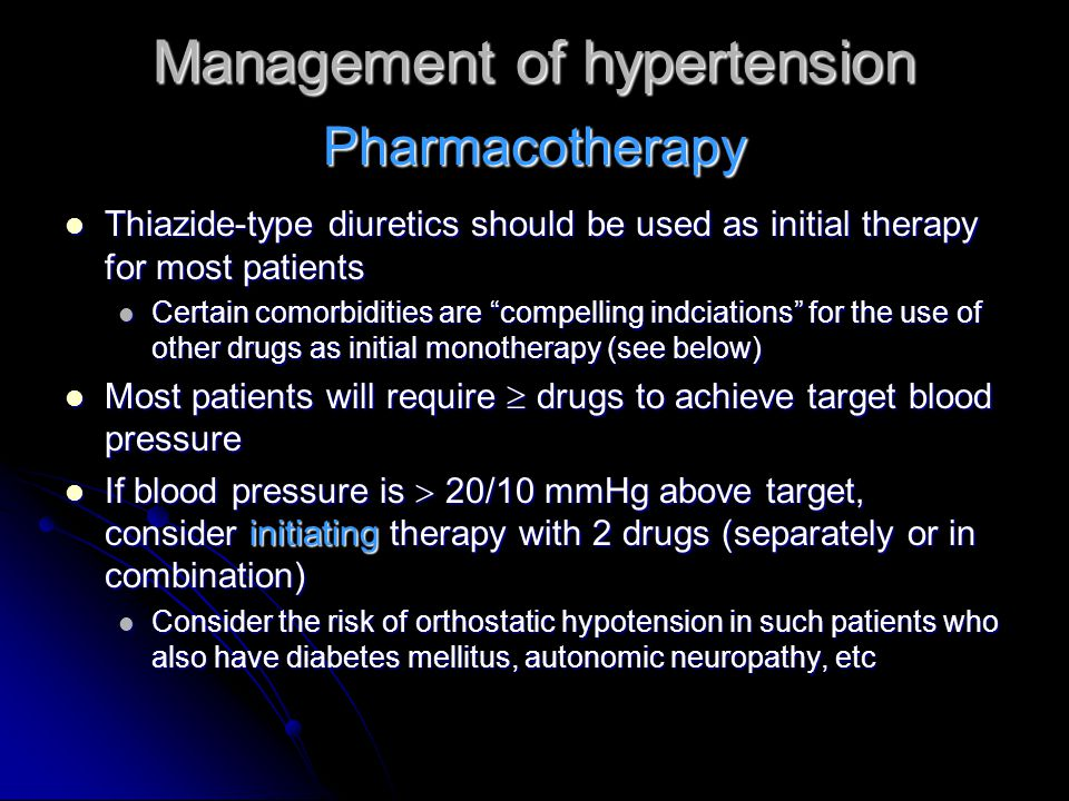 Management of hypertension Thiazide-type diuretics should be used as initial therapy for most patients Thiazide-type diuretics should be used as initial therapy for most patients Certain comorbidities are compelling indciations for the use of other drugs as initial monotherapy (see below) Certain comorbidities are compelling indciations for the use of other drugs as initial monotherapy (see below) Most patients will require  drugs to achieve target blood pressure Most patients will require  drugs to achieve target blood pressure If blood pressure is  20/10 mmHg above target, consider initiating therapy with 2 drugs (separately or in combination) If blood pressure is  20/10 mmHg above target, consider initiating therapy with 2 drugs (separately or in combination) Consider the risk of orthostatic hypotension in such patients who also have diabetes mellitus, autonomic neuropathy, etc Consider the risk of orthostatic hypotension in such patients who also have diabetes mellitus, autonomic neuropathy, etc Pharmacotherapy