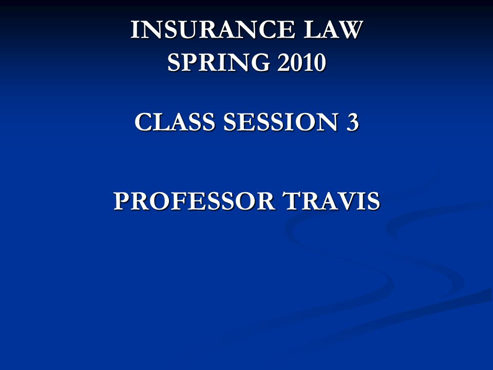 INSURANCE LAW SPRING 2010 CLASS SESSION 3 PROFESSOR TRAVIS