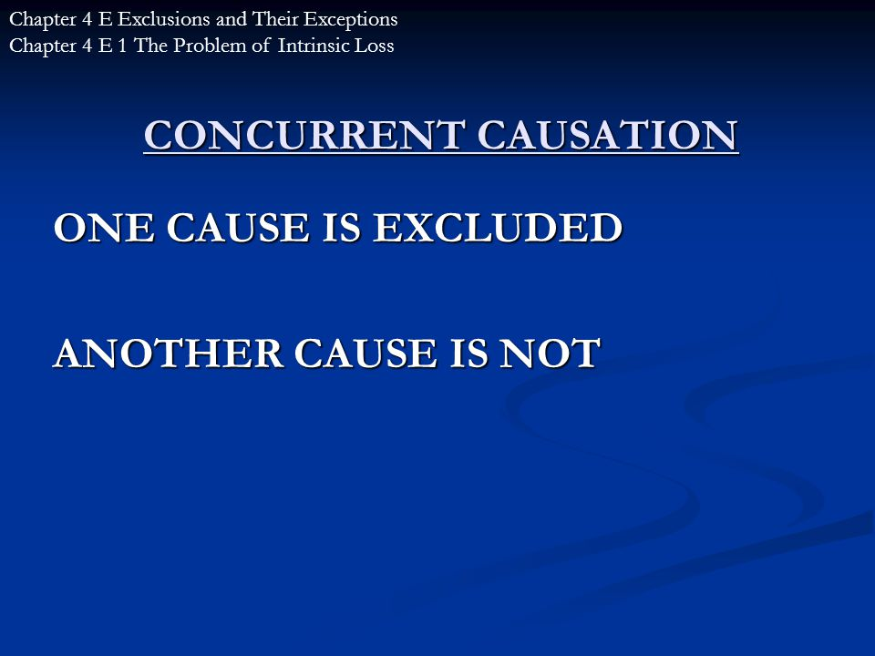 CONCURRENT CAUSATION ONE CAUSE IS EXCLUDED ANOTHER CAUSE IS NOT Chapter 4 E Exclusions and Their Exceptions Chapter 4 E 1 The Problem of Intrinsic Loss