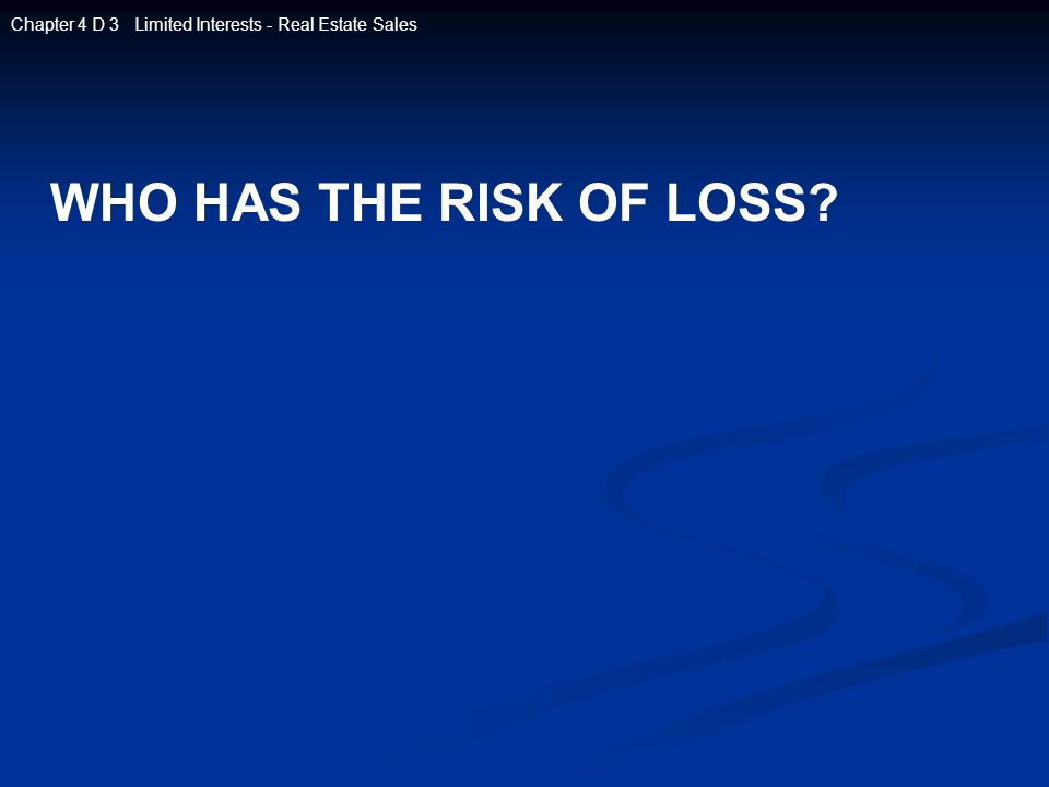 WHO HAS THE RISK OF LOSS? Chapter 4 D 3 Limited Interests - Real Estate Sales