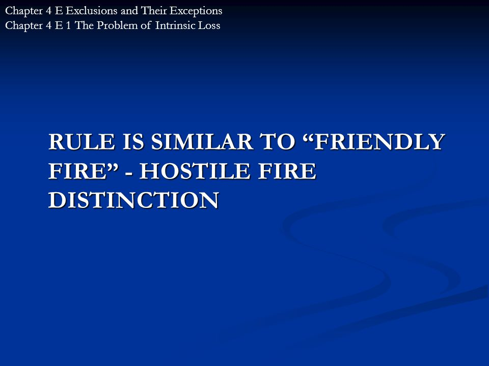 RULE IS SIMILAR TO FRIENDLY FIRE - HOSTILE FIRE DISTINCTION Chapter 4 E Exclusions and Their Exceptions Chapter 4 E 1 The Problem of Intrinsic Loss