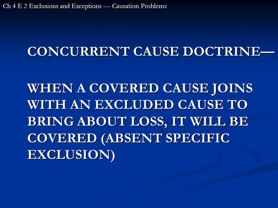 CONCURRENT CAUSE DOCTRINE— WHEN A COVERED CAUSE JOINS WITH AN EXCLUDED CAUSE TO BRING ABOUT LOSS, IT WILL BE COVERED (ABSENT SPECIFIC EXCLUSION) Ch 4 E 2 Exclusions and Exceptions — Causation Problems