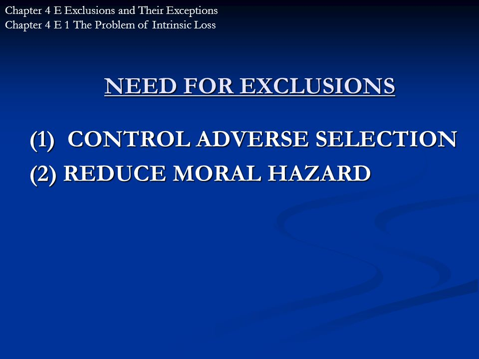 NEED FOR EXCLUSIONS (1) CONTROL ADVERSE SELECTION (2) REDUCE MORAL HAZARD Chapter 4 E Exclusions and Their Exceptions Chapter 4 E 1 The Problem of Intrinsic Loss
