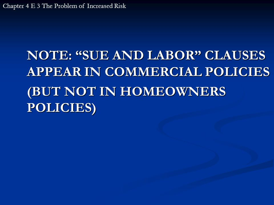NOTE: SUE AND LABOR CLAUSES APPEAR IN COMMERCIAL POLICIES (BUT NOT IN HOMEOWNERS POLICIES) Chapter 4 E 3 The Problem of Increased Risk