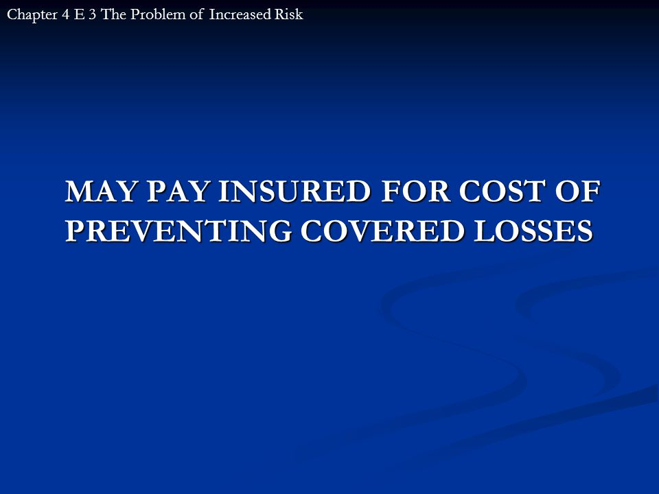 MAY PAY INSURED FOR COST OF PREVENTING COVERED LOSSES Chapter 4 E 3 The Problem of Increased Risk