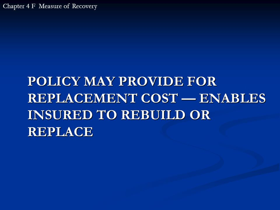 POLICY MAY PROVIDE FOR REPLACEMENT COST — ENABLES INSURED TO REBUILD OR REPLACE Chapter 4 F Measure of Recovery