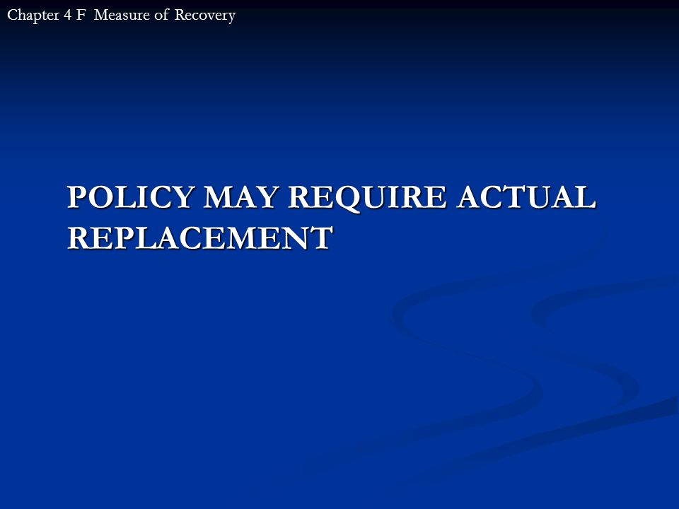 POLICY MAY REQUIRE ACTUAL REPLACEMENT Chapter 4 F Measure of Recovery